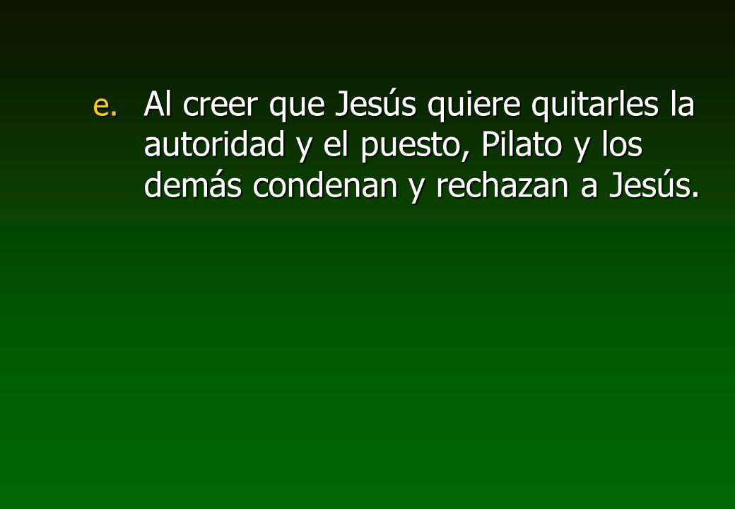 Al creer que Jesús quiere quitarles la autoridad y el puesto, Pilato y los demás condenan y rechazan a Jesús.