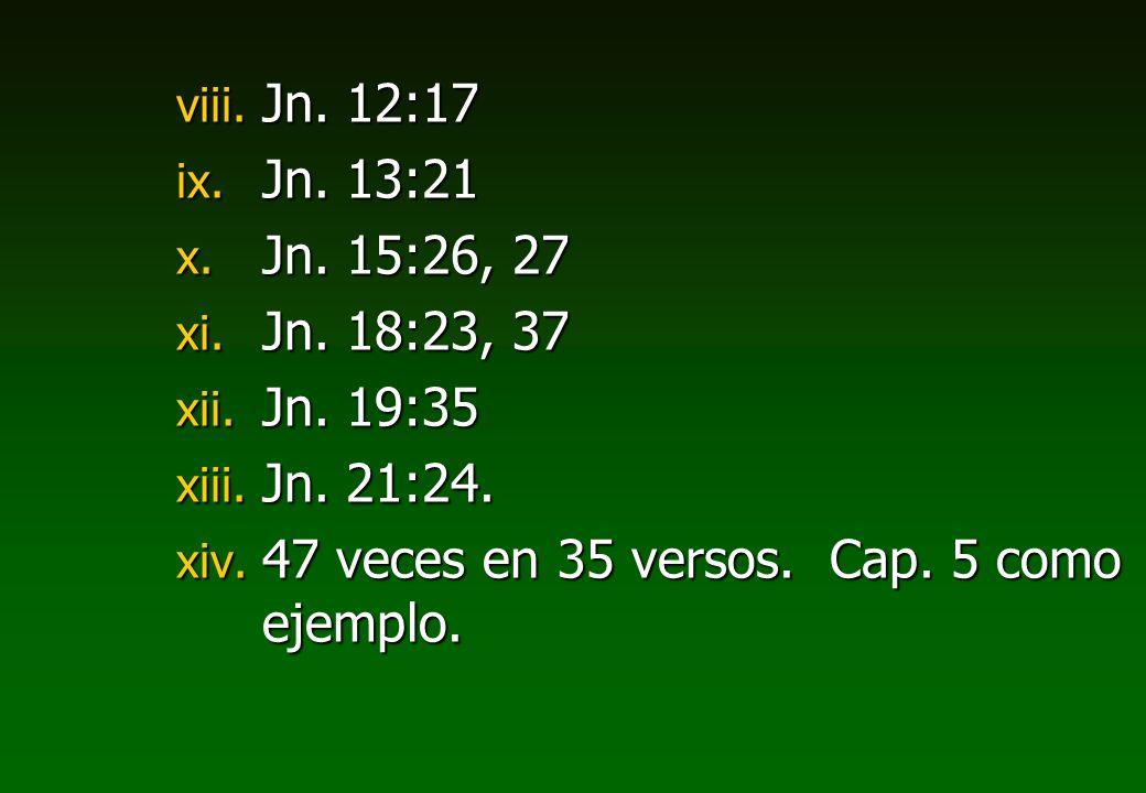 Jn. 12:17 Jn. 13:21. Jn. 15:26, 27. Jn. 18:23, 37.