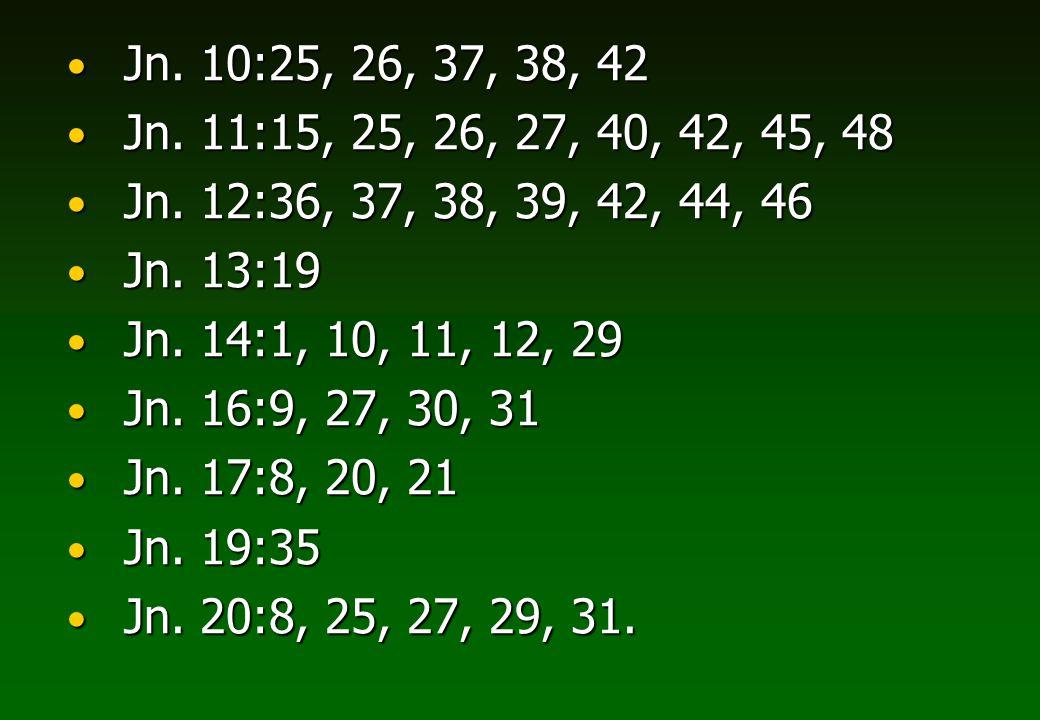 Jn. 10:25, 26, 37, 38, 42Jn. 11:15, 25, 26, 27, 40, 42, 45, 48. Jn. 12:36, 37, 38, 39, 42, 44, 46. Jn. 13:19.
