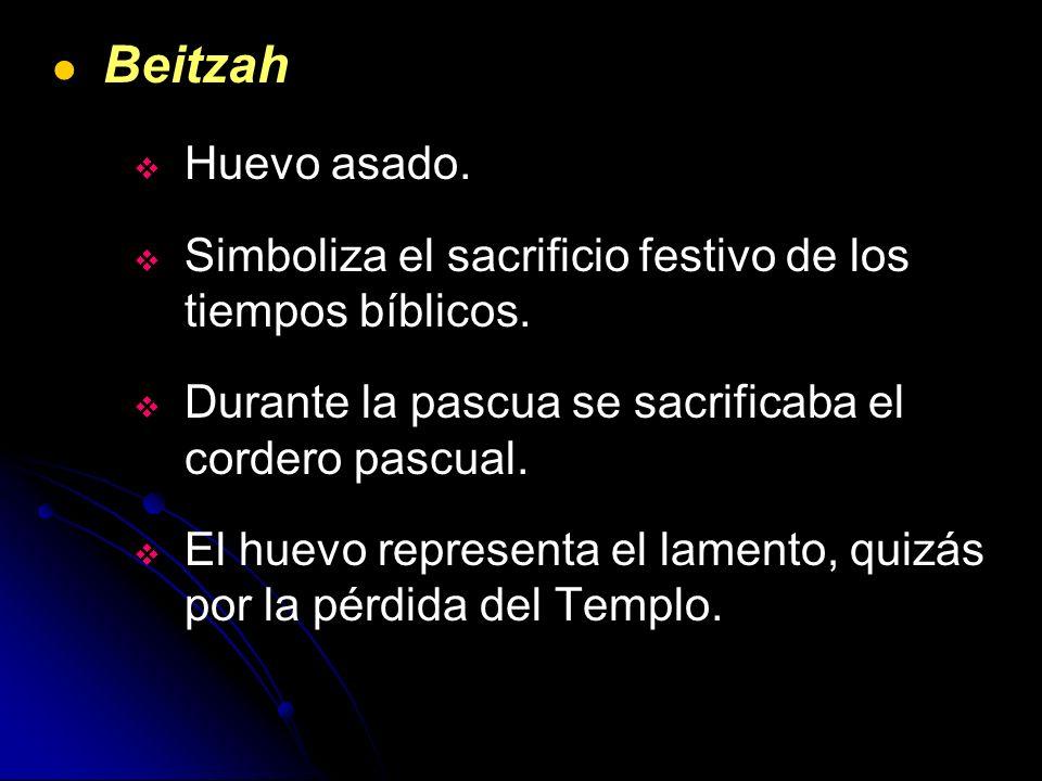 BeitzahHuevo asado. Simboliza el sacrificio festivo de los tiempos bíblicos. Durante la pascua se sacrificaba el cordero pascual.