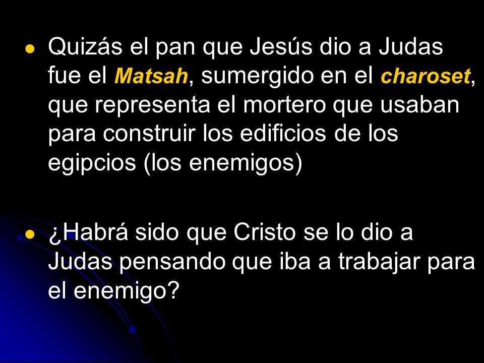 Quizás el pan que Jesús dio a Judas fue el Matsah, sumergido en el charoset, que representa el mortero que usaban para construir los edificios de los egipcios (los enemigos)