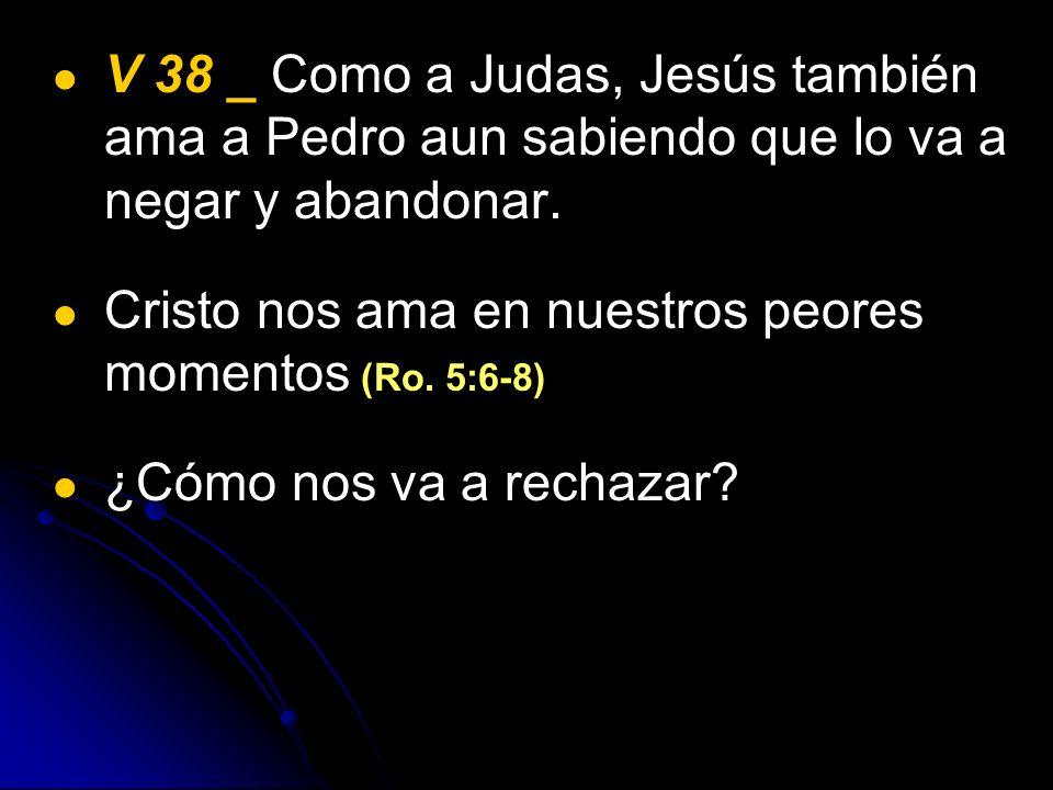 V 38 _ Como a Judas, Jesús también ama a Pedro aun sabiendo que lo va a negar y abandonar.