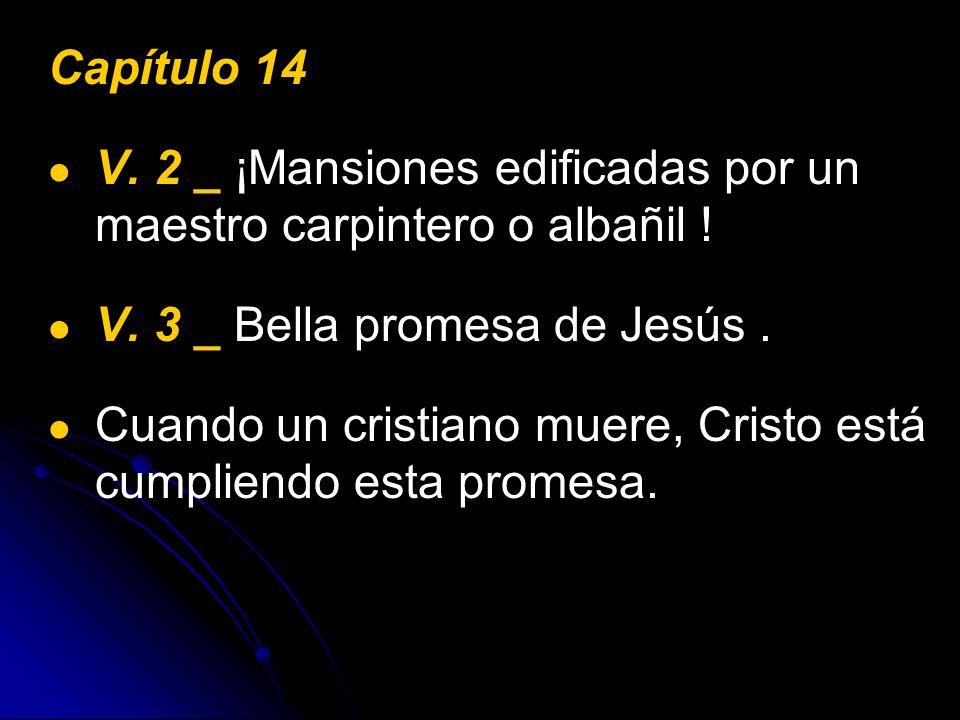 Capítulo 14 V. 2 _ ¡Mansiones edificadas por un maestro carpintero o albañil ! V. 3 _ Bella promesa de Jesús .