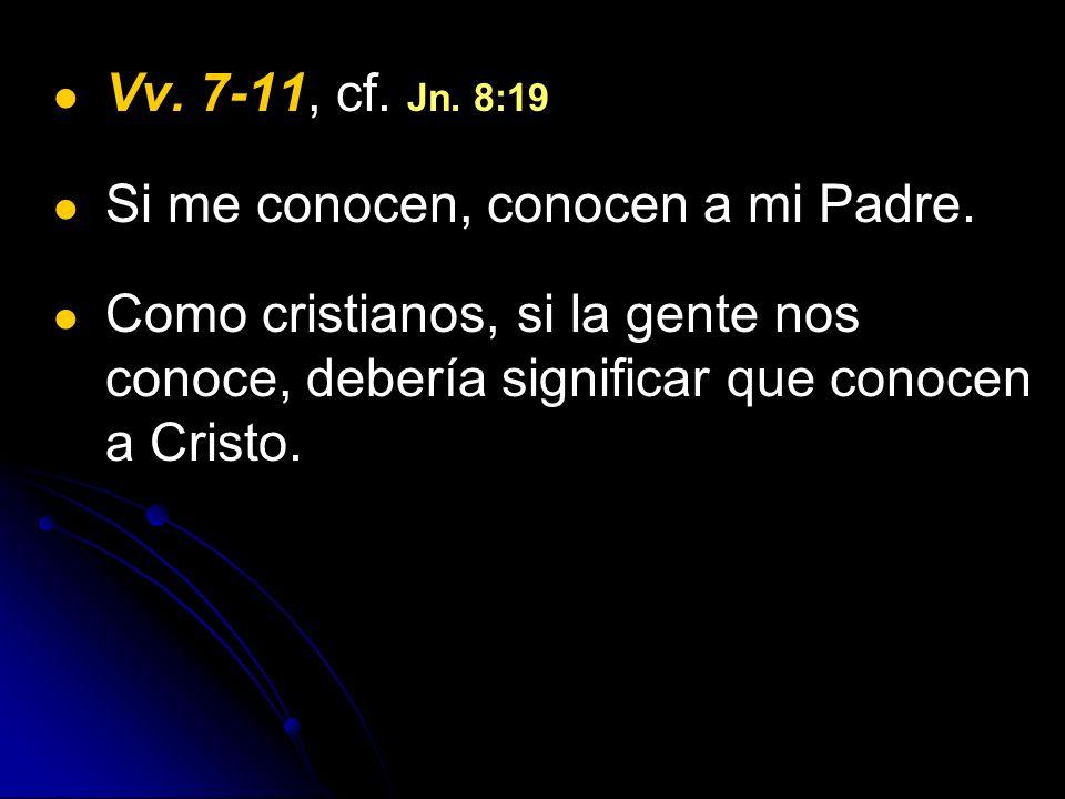 Vv. 7-11, cf. Jn. 8:19 Si me conocen, conocen a mi Padre.