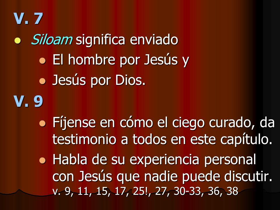 V. 7 V. 9 Siloam significa enviado El hombre por Jesús y