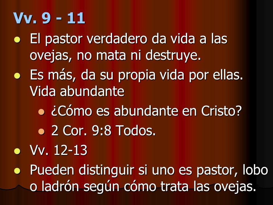 Vv. 9 - 11El pastor verdadero da vida a las ovejas, no mata ni destruye. Es más, da su propia vida por ellas. Vida abundante.