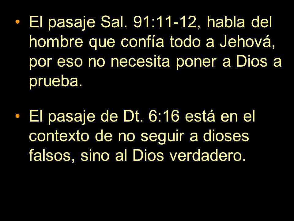 El pasaje Sal. 91:11-12, habla del hombre que confía todo a Jehová, por eso no necesita poner a Dios a prueba.