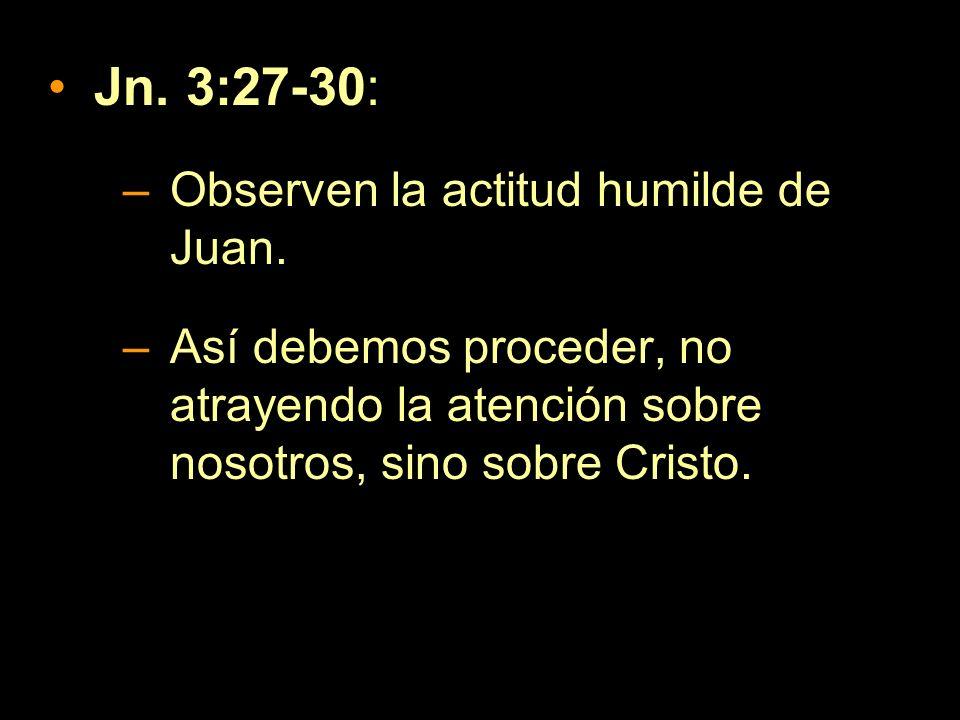 Jn. 3:27-30: Observen la actitud humilde de Juan.