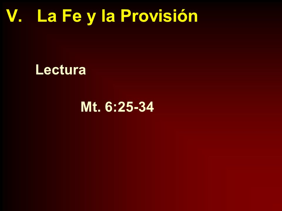 V. La Fe y la Provisión Lectura Mt. 6:25-34