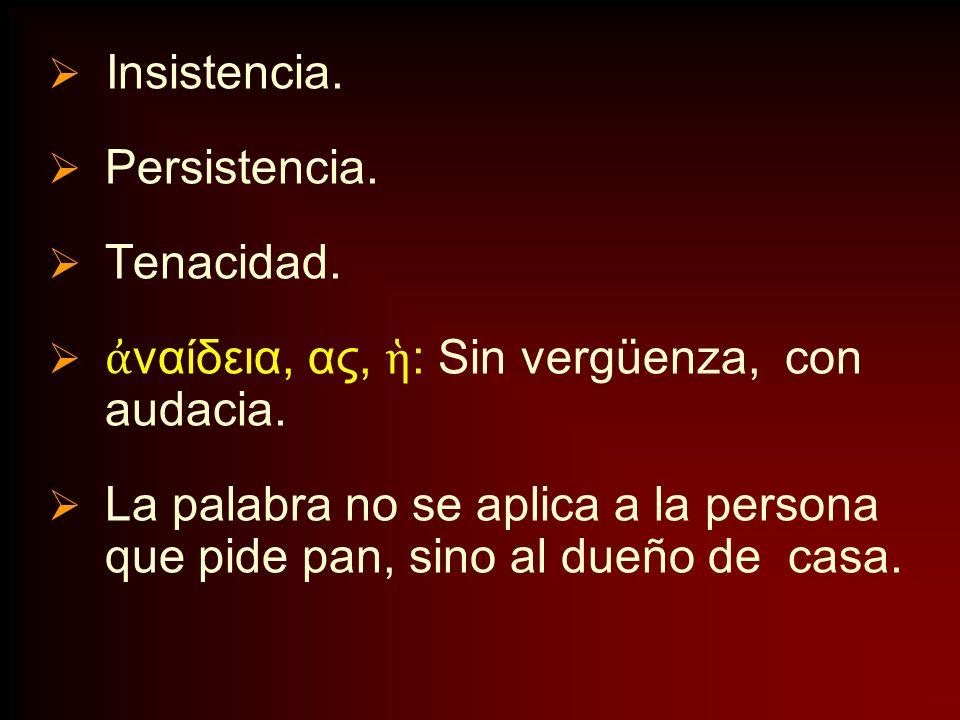 Insistencia. Persistencia. Tenacidad. ἀναίδεια, ας, ἡ: Sin vergüenza, con audacia.