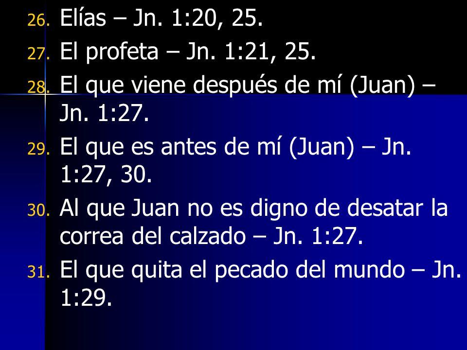 Elías – Jn. 1:20, 25. El profeta – Jn. 1:21, 25. El que viene después de mí (Juan) – Jn. 1:27. El que es antes de mí (Juan) – Jn. 1:27, 30.