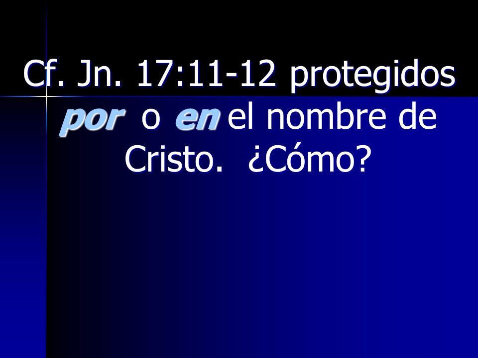 Cf. Jn. 17:11-12 protegidos por o en el nombre de Cristo. ¿Cómo