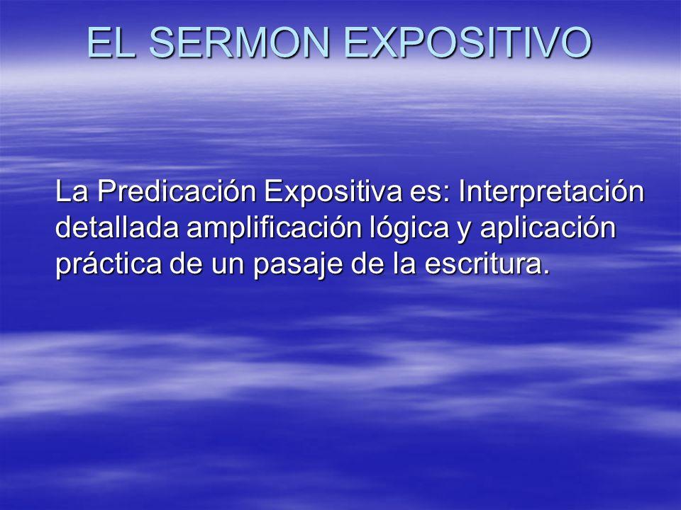 EL SERMON EXPOSITIVO La Predicación Expositiva es: Interpretación detallada amplificación lógica y aplicación práctica de un pasaje de la escritura.
