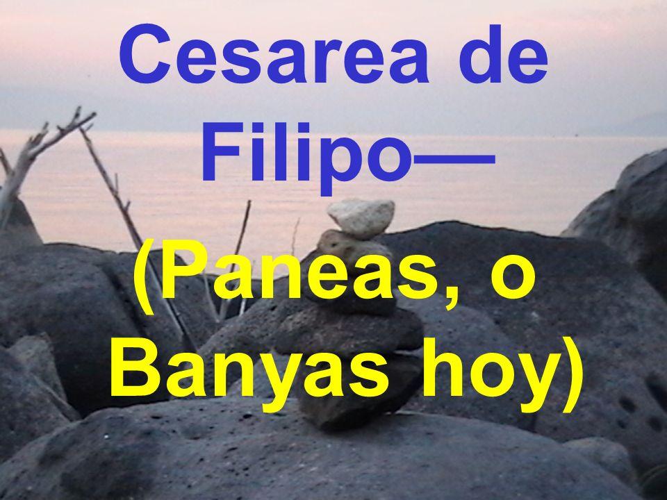 Cesarea de Filipo— (Paneas, o Banyas hoy)