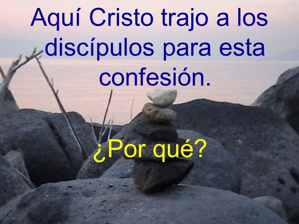 Aquí Cristo trajo a los discípulos para esta confesión.