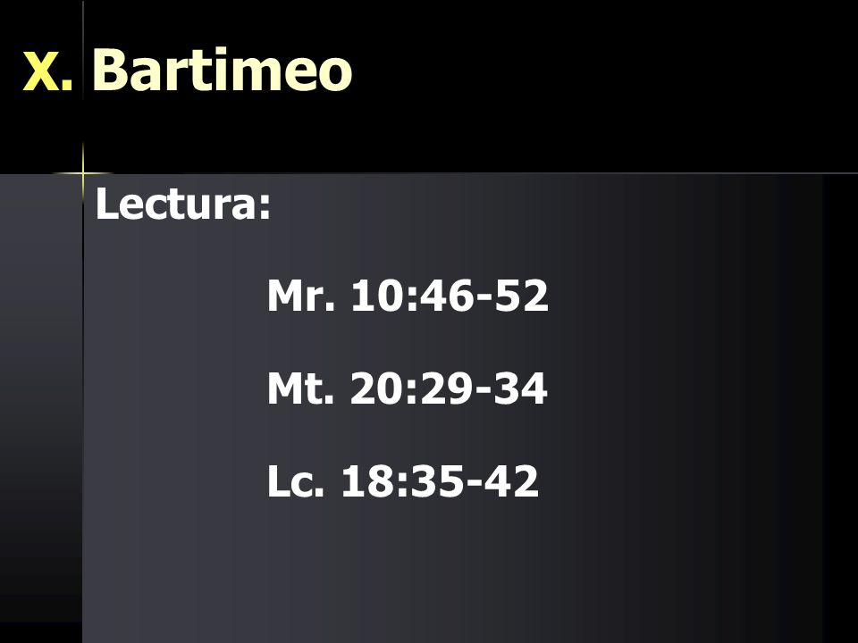 X. Bartimeo Lectura: Mr. 10:46-52 Mt. 20:29-34 Lc. 18:35-42
