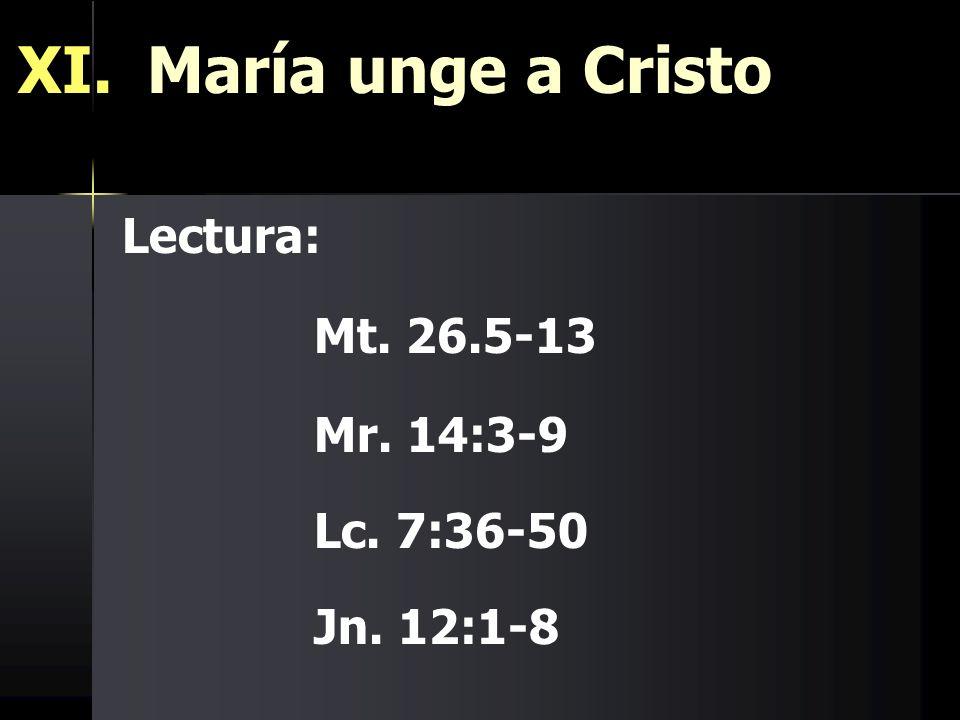 XI. María unge a Cristo Lectura: Mt. 26.5-13 Mr. 14:3-9 Lc. 7:36-50