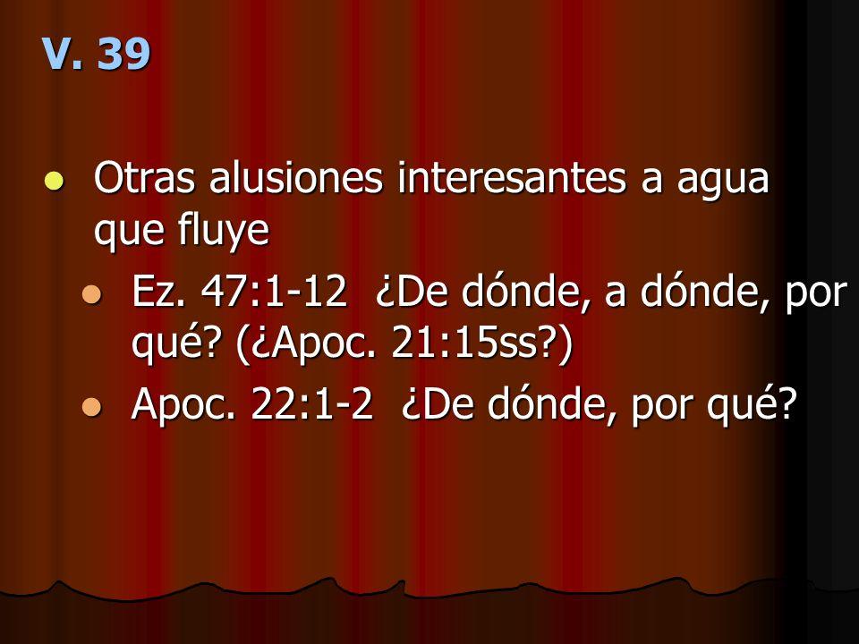 V. 39 Otras alusiones interesantes a agua que fluye. Ez. 47:1-12 ¿De dónde, a dónde, por qué (¿Apoc. 21:15ss )