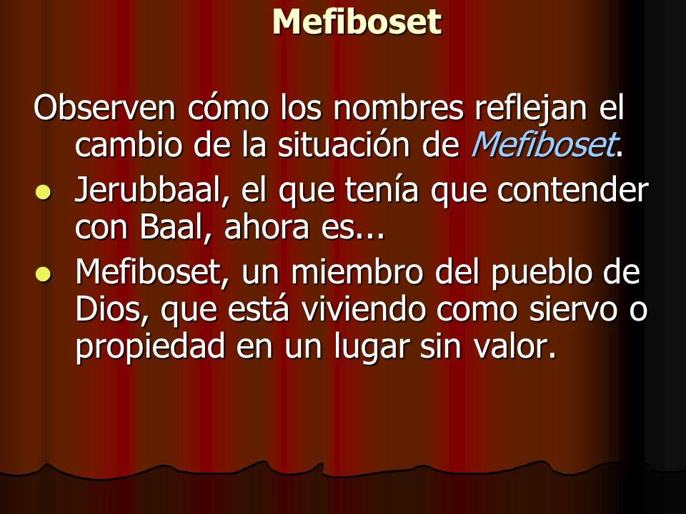 Mefiboset Observen cómo los nombres reflejan el cambio de la situación de Mefiboset. Jerubbaal, el que tenía que contender con Baal, ahora es...