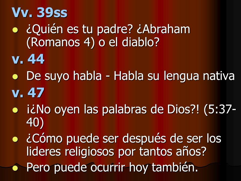 Vv. 39ss ¿Quién es tu padre ¿Abraham (Romanos 4) o el diablo v. 44. De suyo habla - Habla su lengua nativa.