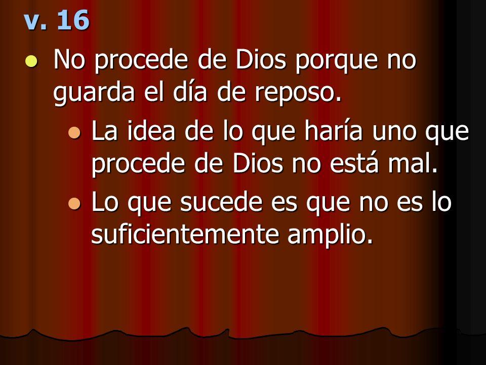 v. 16 No procede de Dios porque no guarda el día de reposo. La idea de lo que haría uno que procede de Dios no está mal.