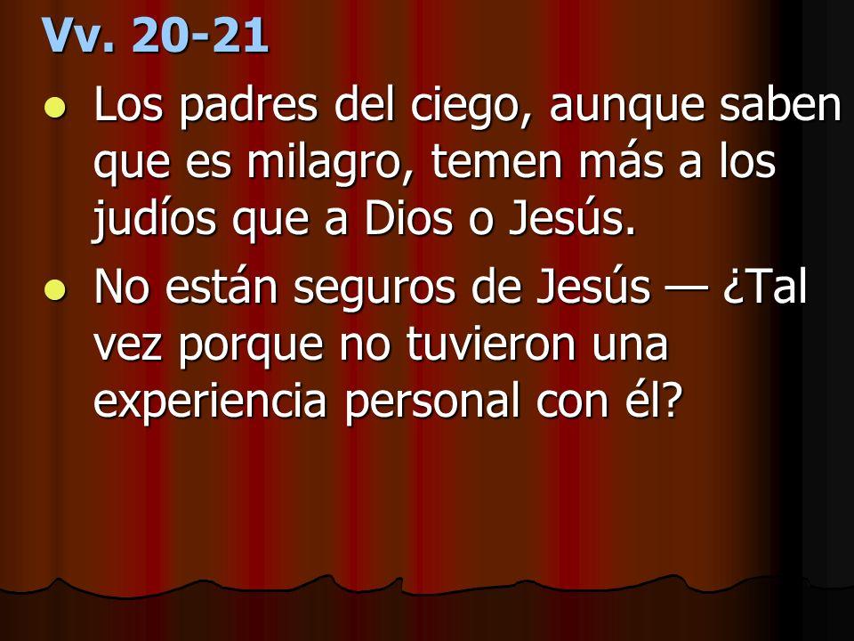 Vv. 20-21 Los padres del ciego, aunque saben que es milagro, temen más a los judíos que a Dios o Jesús.