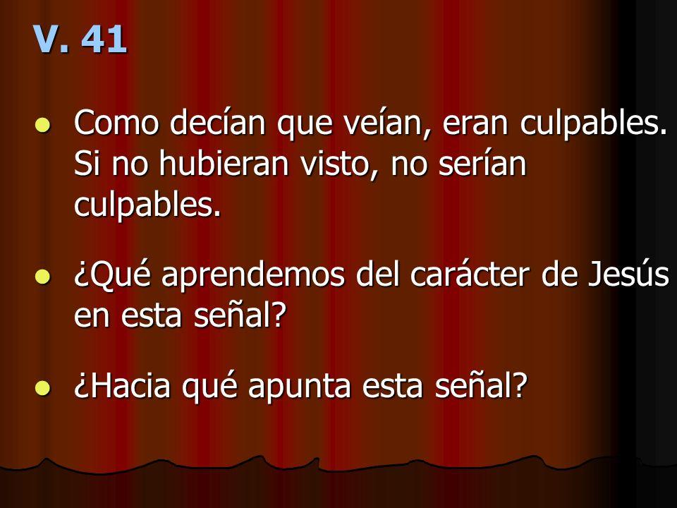 V. 41 Como decían que veían, eran culpables. Si no hubieran visto, no serían culpables. ¿Qué aprendemos del carácter de Jesús en esta señal