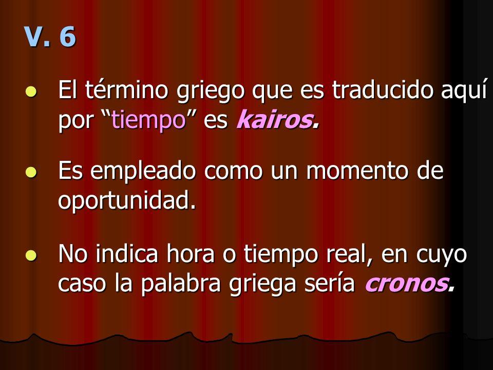 V. 6 El término griego que es traducido aquí por tiempo es kairos.
