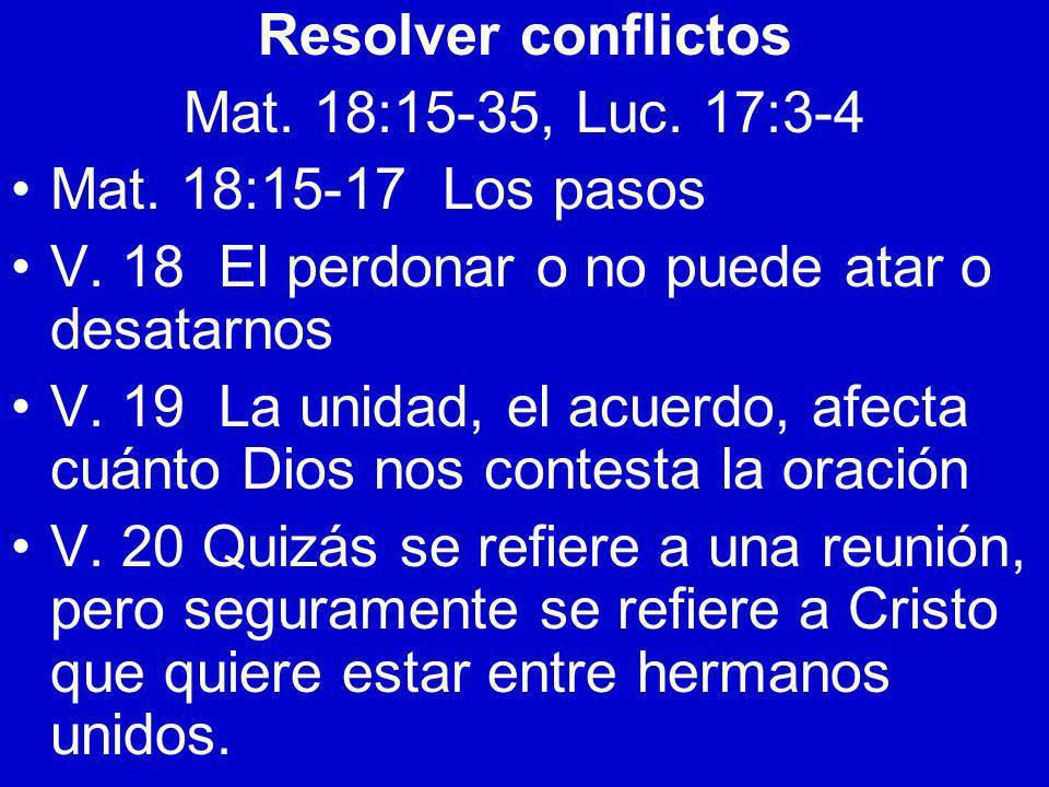 Resolver conflictosMat. 18:15-35, Luc. 17:3-4. Mat. 18:15-17 Los pasos. V. 18 El perdonar o no puede atar o desatarnos.