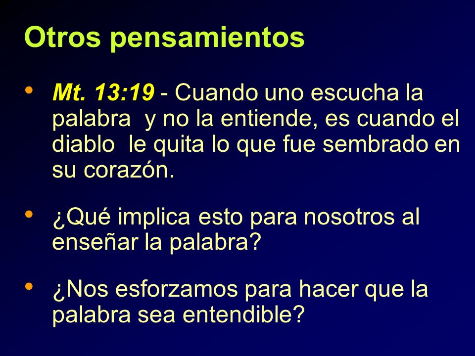 Otros pensamientosMt. 13:19 - Cuando uno escucha la palabra y no la entiende, es cuando el diablo le quita lo que fue sembrado en su corazón.