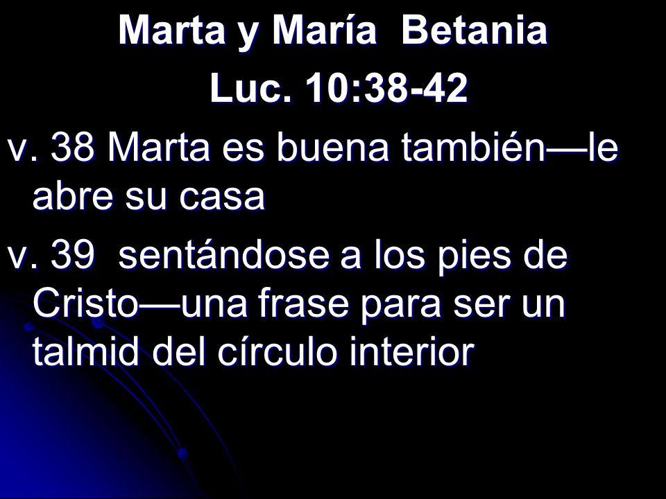 Marta y María Betania Luc. 10:38-42. v. 38 Marta es buena también—le abre su casa.