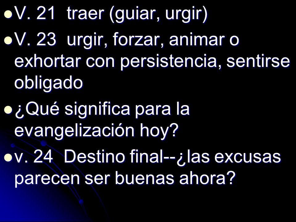 V. 21 traer (guiar, urgir)V. 23 urgir, forzar, animar o exhortar con persistencia, sentirse obligado.