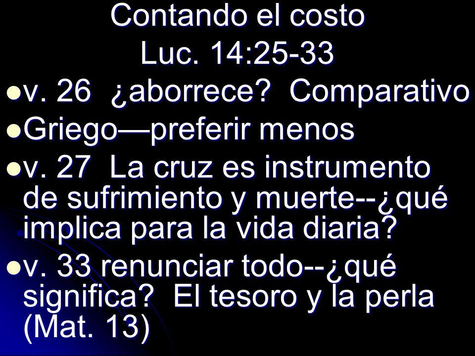 Contando el costo Luc. 14:25-33. v. 26 ¿aborrece Comparativo. Griego—preferir menos.