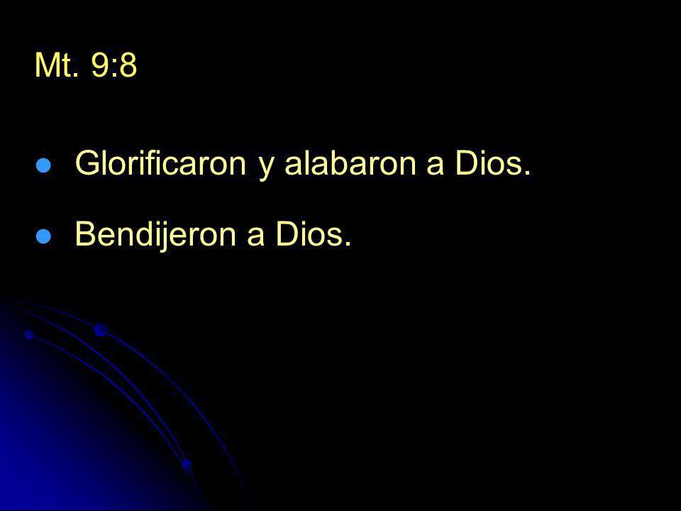 Mt. 9:8 Glorificaron y alabaron a Dios. Bendijeron a Dios.