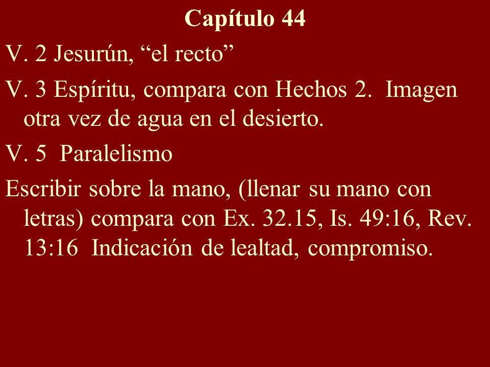Capítulo 44 V. 2 Jesurún, el recto V. 3 Espíritu, compara con Hechos 2. Imagen otra vez de agua en el desierto.