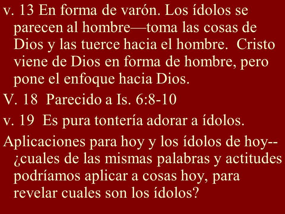 v. 13 En forma de varón. Los ídolos se parecen al hombre—toma las cosas de Dios y las tuerce hacia el hombre. Cristo viene de Dios en forma de hombre, pero pone el enfoque hacia Dios.