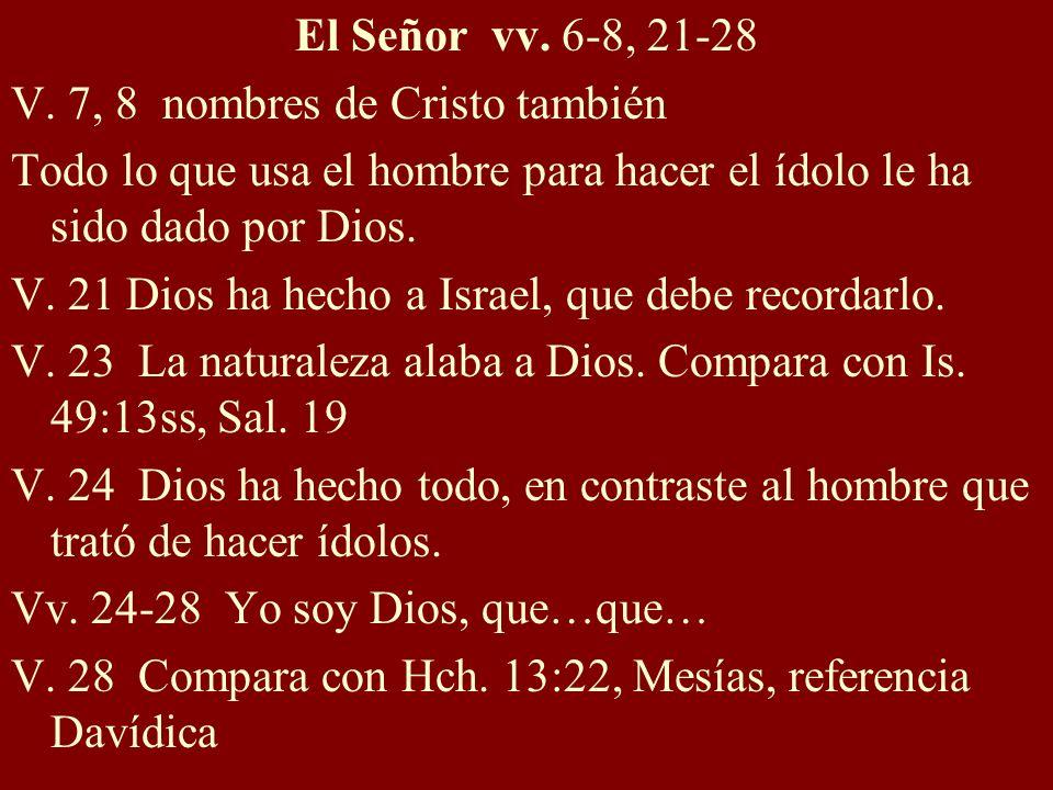 El Señor vv. 6-8, 21-28V. 7, 8 nombres de Cristo también. Todo lo que usa el hombre para hacer el ídolo le ha sido dado por Dios.