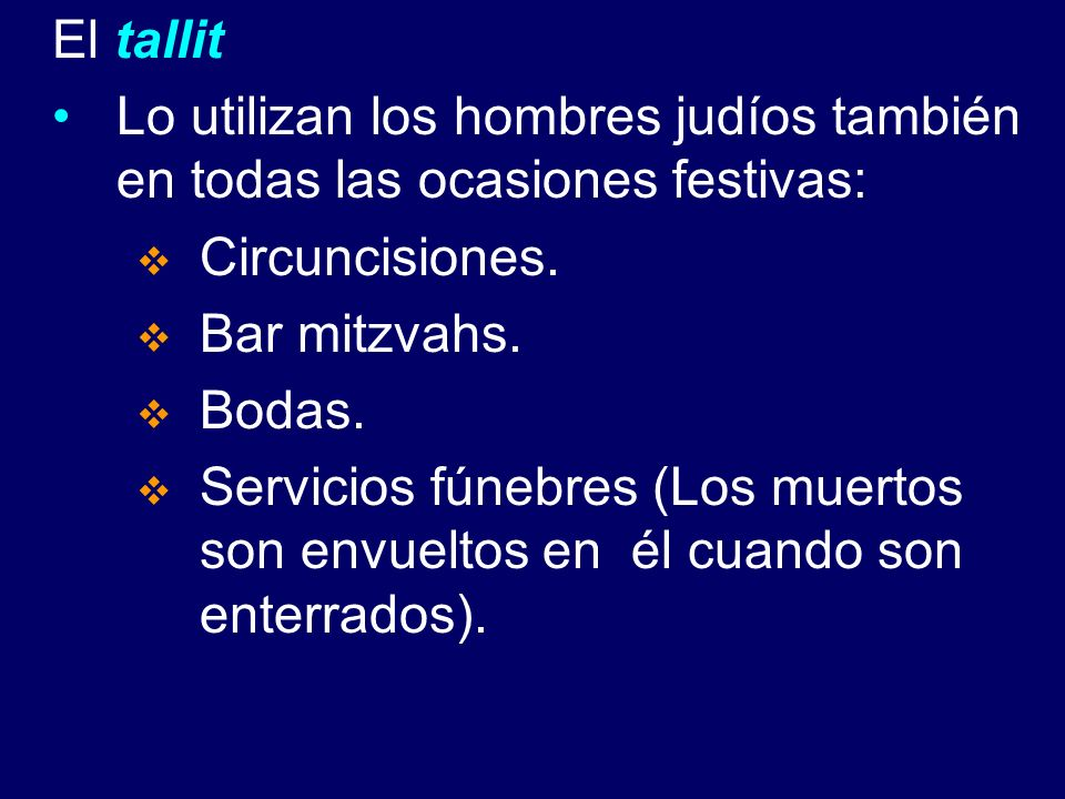 El tallitLo utilizan los hombres judíos también en todas las ocasiones festivas: Circuncisiones. Bar mitzvahs.