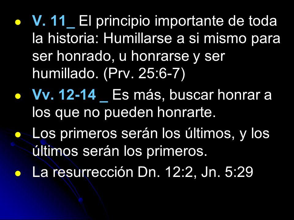 V. 11_ El principio importante de toda la historia: Humillarse a si mismo para ser honrado, u honrarse y ser humillado. (Prv. 25:6-7)