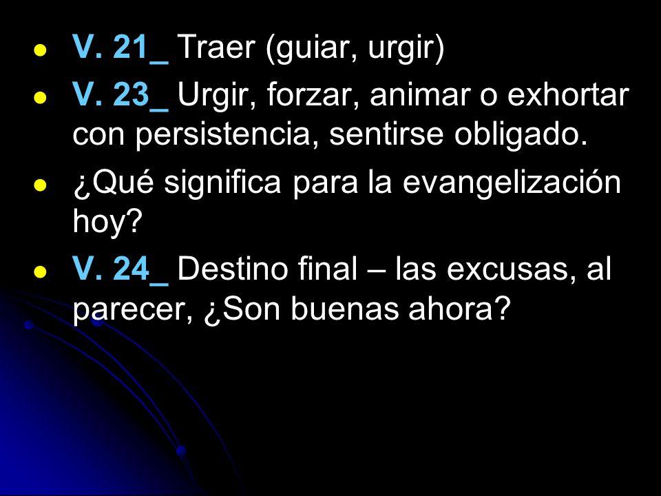 V. 21_ Traer (guiar, urgir) V. 23_ Urgir, forzar, animar o exhortar con persistencia, sentirse obligado.