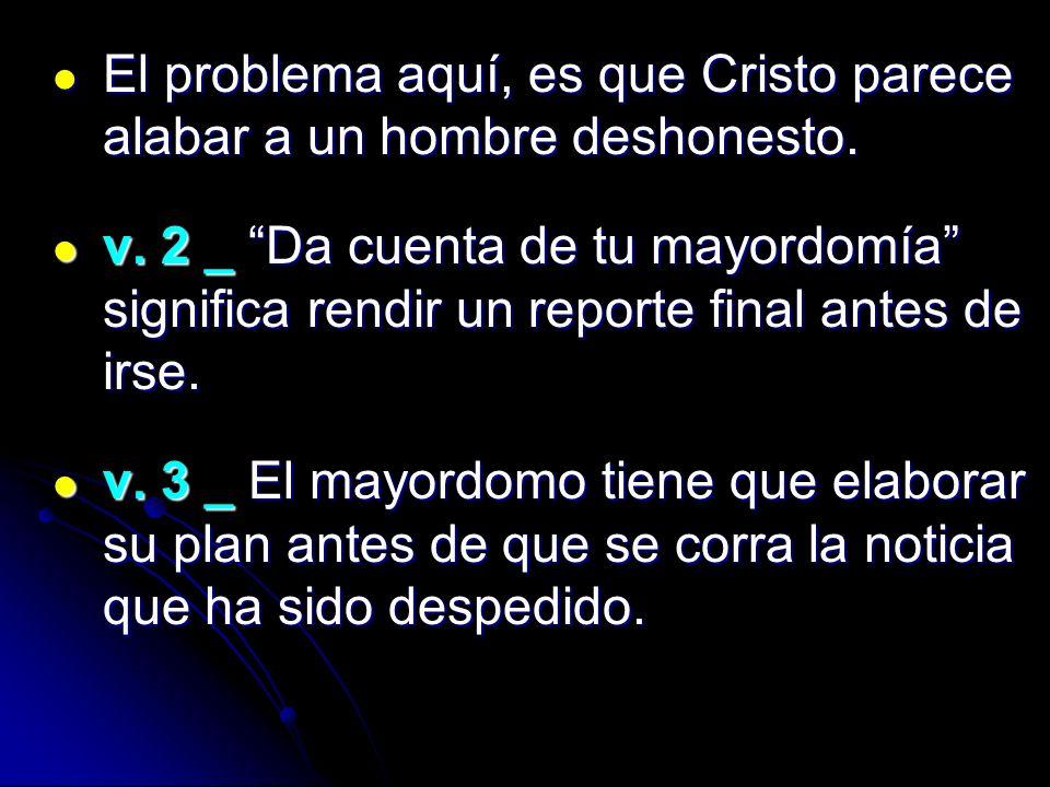 El problema aquí, es que Cristo parece alabar a un hombre deshonesto.