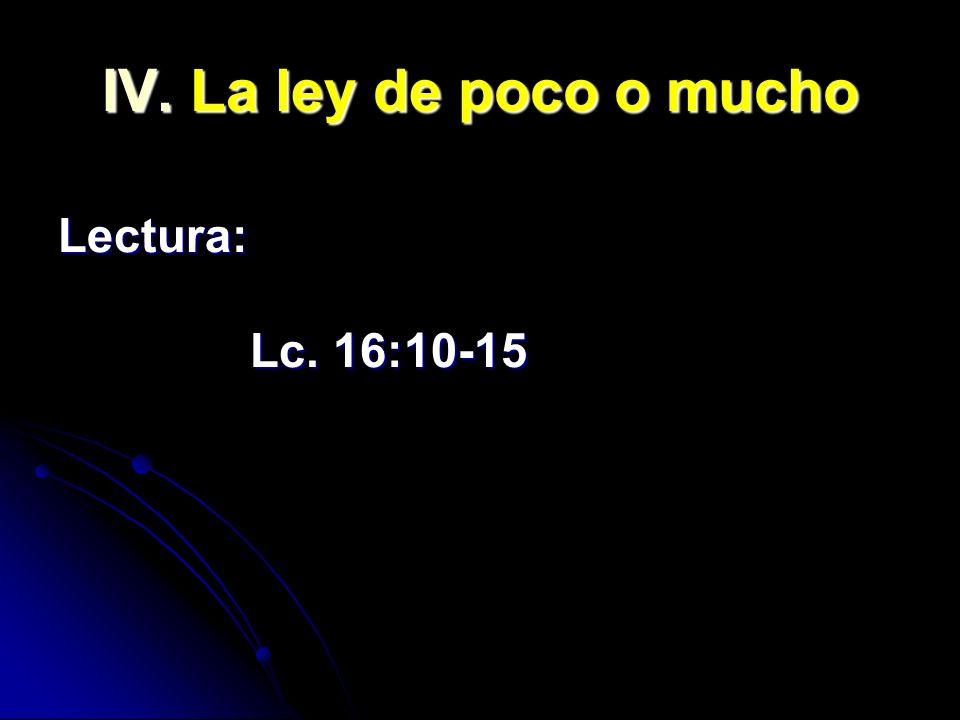 IV. La ley de poco o mucho Lectura: Lc. 16:10-15