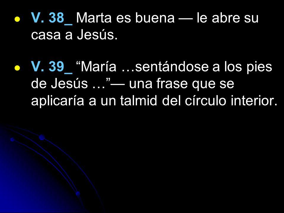 V. 38_ Marta es buena — le abre su casa a Jesús.