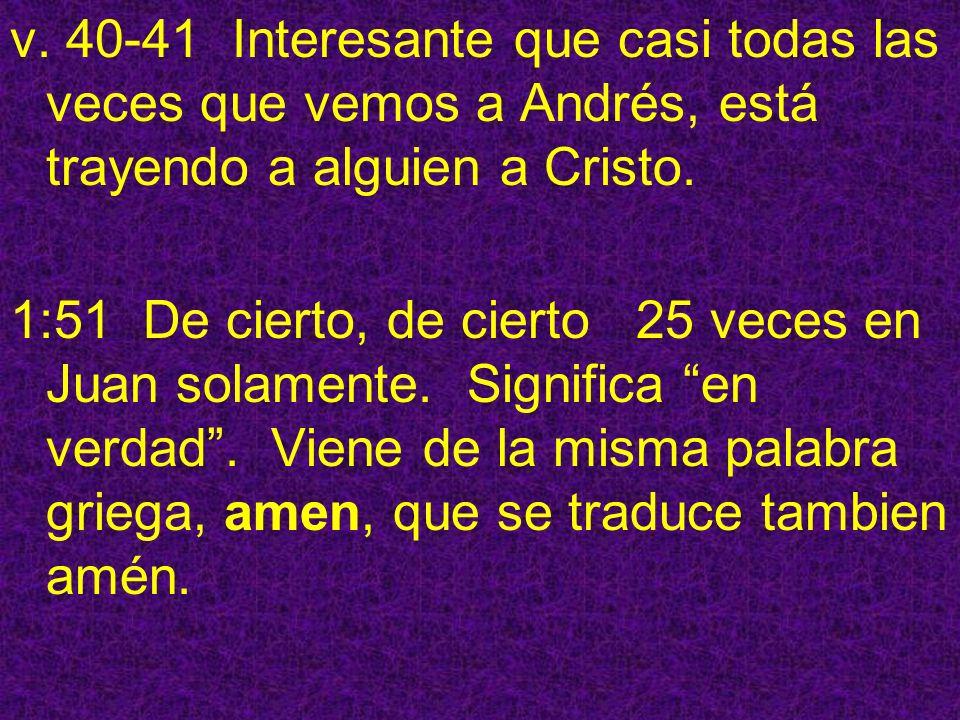 v. 40-41 Interesante que casi todas las veces que vemos a Andrés, está trayendo a alguien a Cristo.