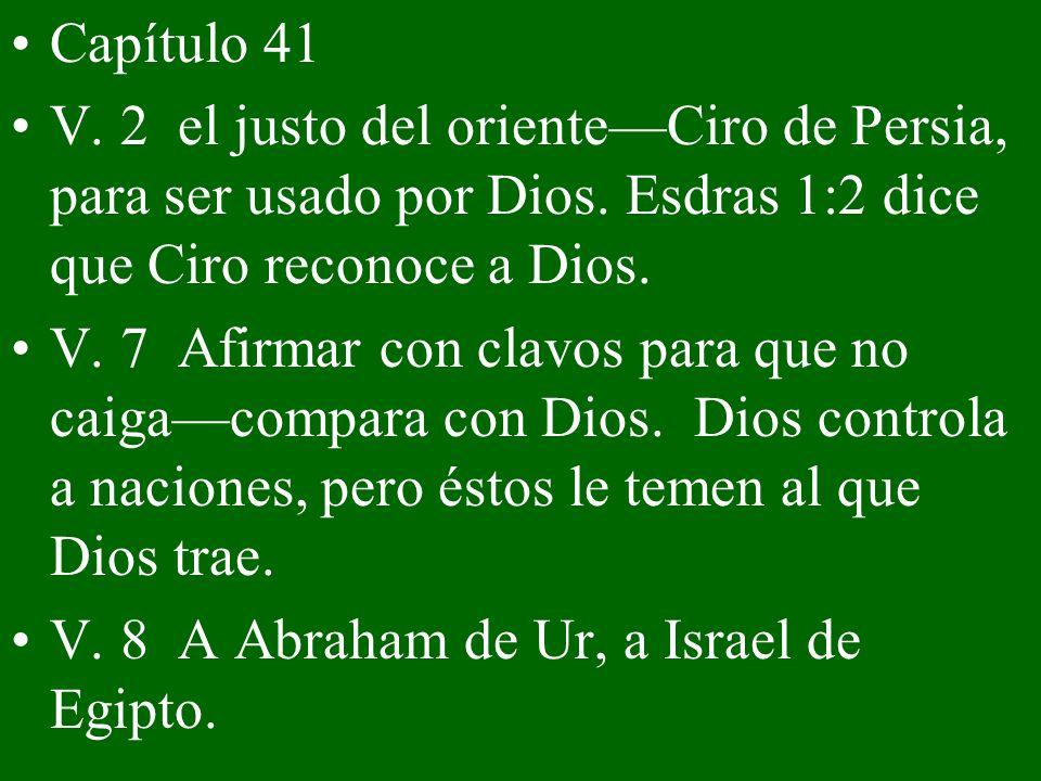 Capítulo 41 V. 2 el justo del oriente—Ciro de Persia, para ser usado por Dios. Esdras 1:2 dice que Ciro reconoce a Dios.