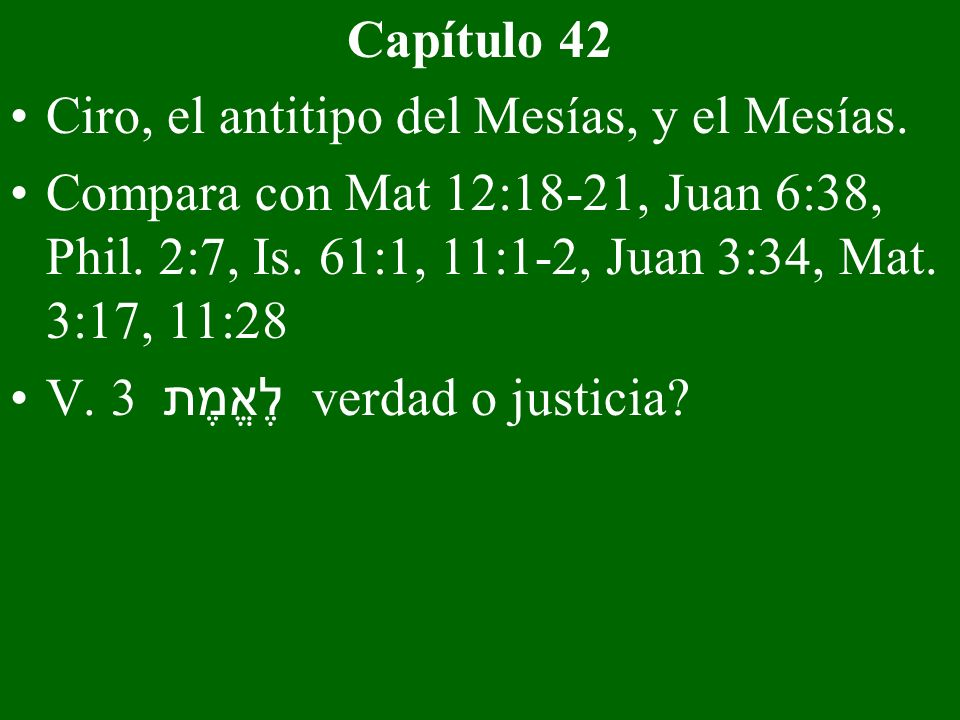 Capítulo 42 Ciro, el antitipo del Mesías, y el Mesías. Compara con Mat 12:18-21, Juan 6:38, Phil. 2:7, Is. 61:1, 11:1-2, Juan 3:34, Mat. 3:17, 11:28.