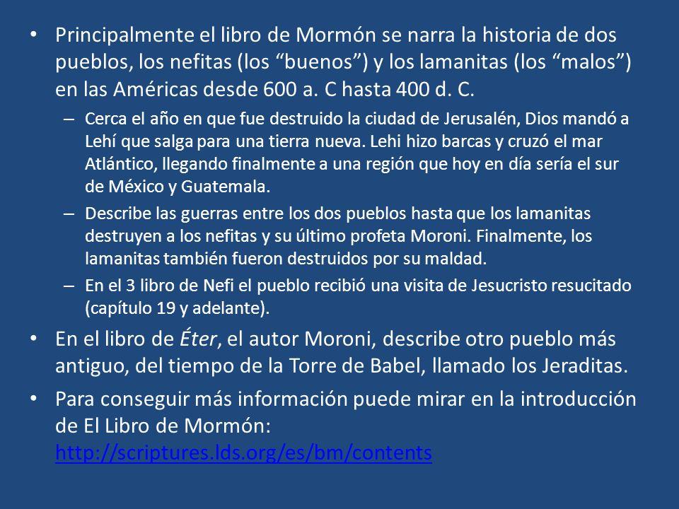 Principalmente el libro de Mormón se narra la historia de dos pueblos, los nefitas (los buenos ) y los lamanitas (los malos ) en las Américas desde 600 a. C hasta 400 d. C.