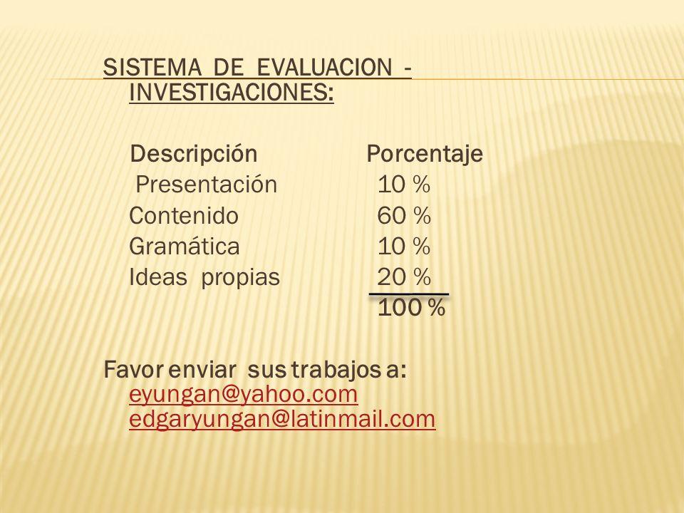 SISTEMA DE EVALUACION - INVESTIGACIONES: Descripción Porcentaje Presentación 10 % Contenido 60 % Gramática 10 % Ideas propias 20 % 100 % Favor enviar sus trabajos a: eyungan@yahoo.com edgaryungan@latinmail.com