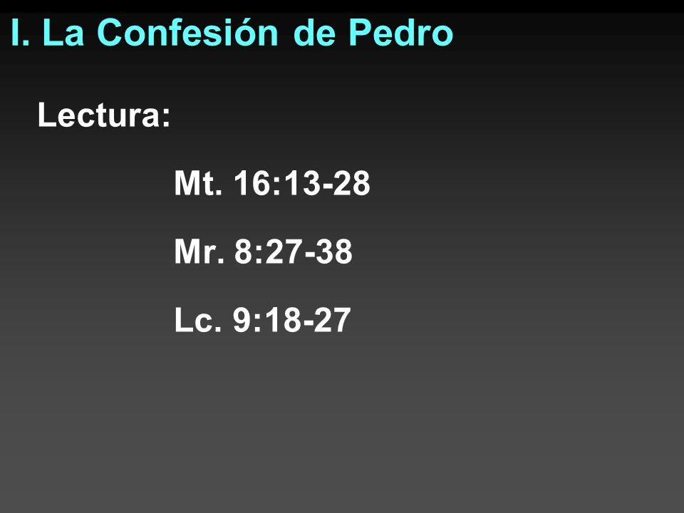 I. La Confesión de Pedro Lectura: Mt. 16:13-28 Mr. 8:27-38 Lc. 9:18-27