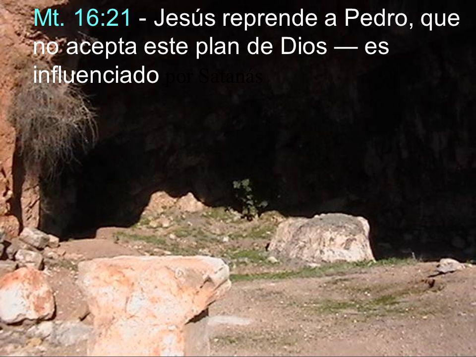 Mt. 16:21 - Jesús reprende a Pedro, que no acepta este plan de Dios — es influenciado por Satanás